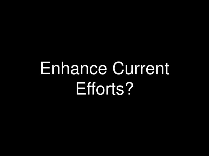 Enhance Current Efforts?