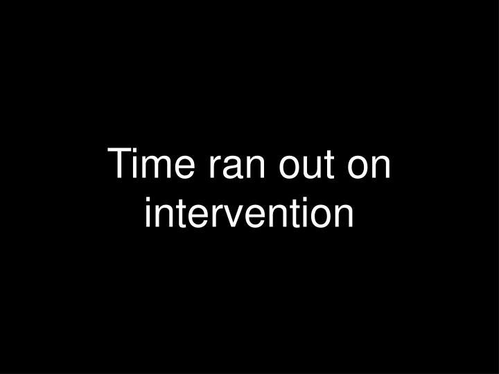 Time ran out on intervention