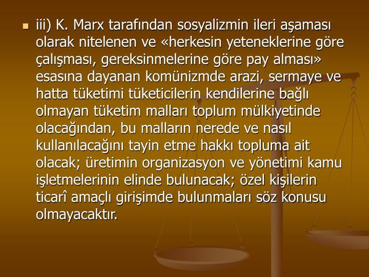 iii) K. Marx tarafndan sosyalizmin ileri aamas olarak nitelenen ve herkesin yeteneklerine gre almas, gereksinmelerine gre pay almas esasna dayanan komnizmde arazi, sermaye ve hatta tketimi tketicilerin kendilerine bal olmayan tketim mallar toplum mlkiyetinde olacandan, bu mallarn nerede ve nasl kullanlacan tayin etme hakk topluma ait olacak; retimin organizasyon ve ynetimi kamu iletmelerinin elinde bulunacak; zel kiilerin ticar amal giriimde bulunmalar sz konusu olmayacaktr.