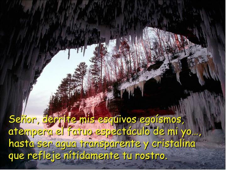 Señor, derrite mis esquivos egoísmos, atempera el fatuo espectáculo de mi yo…,   hasta ser agua transparente y cristalina               que refleje nítidamente tu rostro.