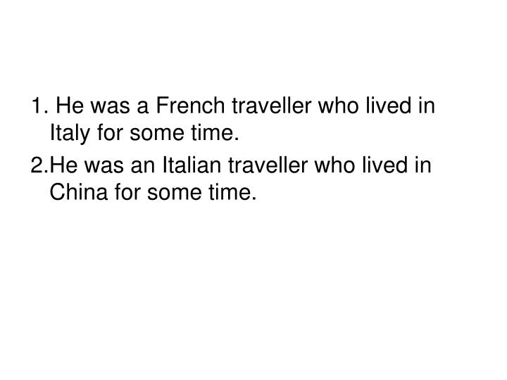 1. He was a French traveller who lived in Italy for some time.