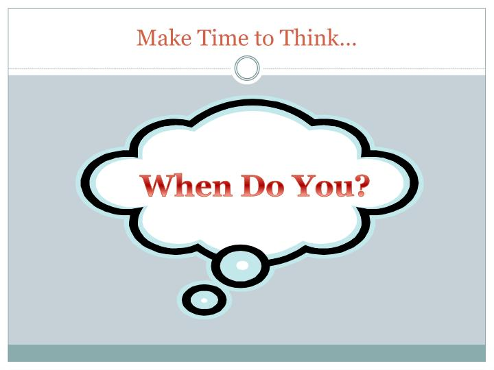 Make Time to Think…