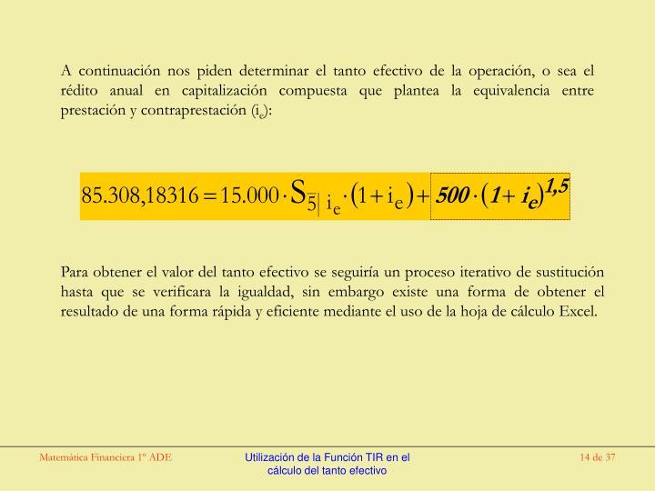 A continuación nos piden determinar el tanto efectivo de la operación, o sea el rédito anual en capitalización compuesta que plantea la equivalencia entre prestación y contraprestación (i