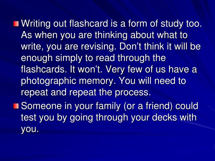 Writing out flashcard is a form of study too. As when you are thinking about what to write, you are revising. Don
