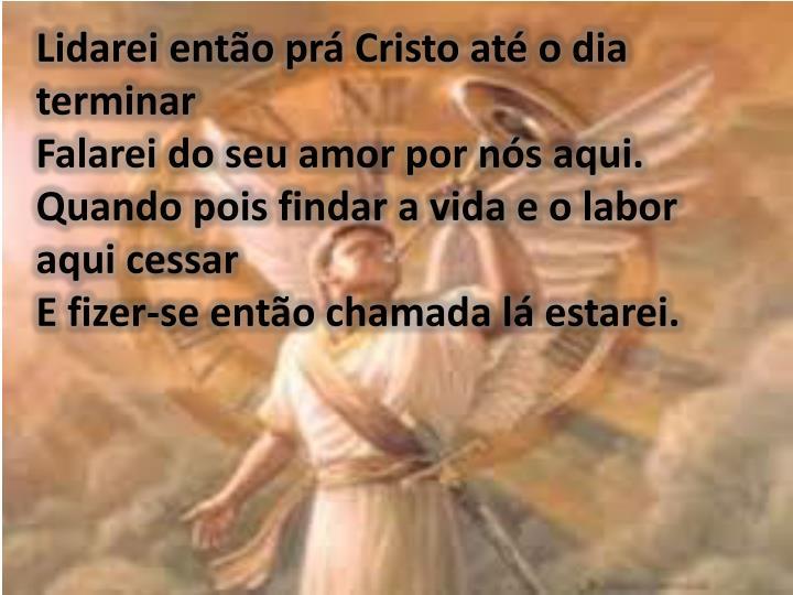 Lidarei então prá Cristo até o dia terminar