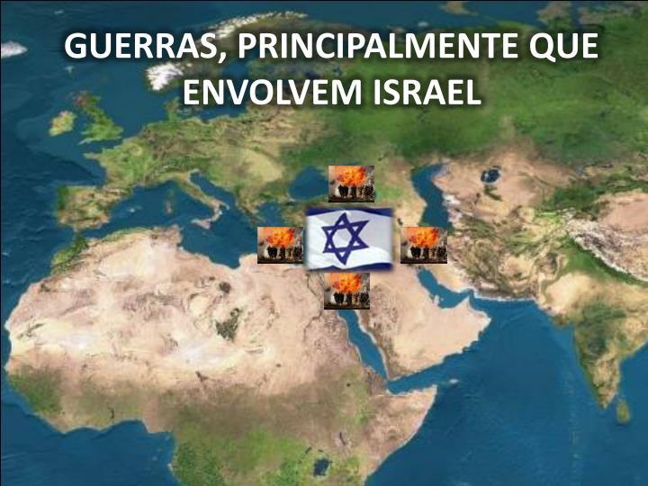 GUERRAS, PRINCIPALMENTE QUE ENVOLVEM ISRAEL