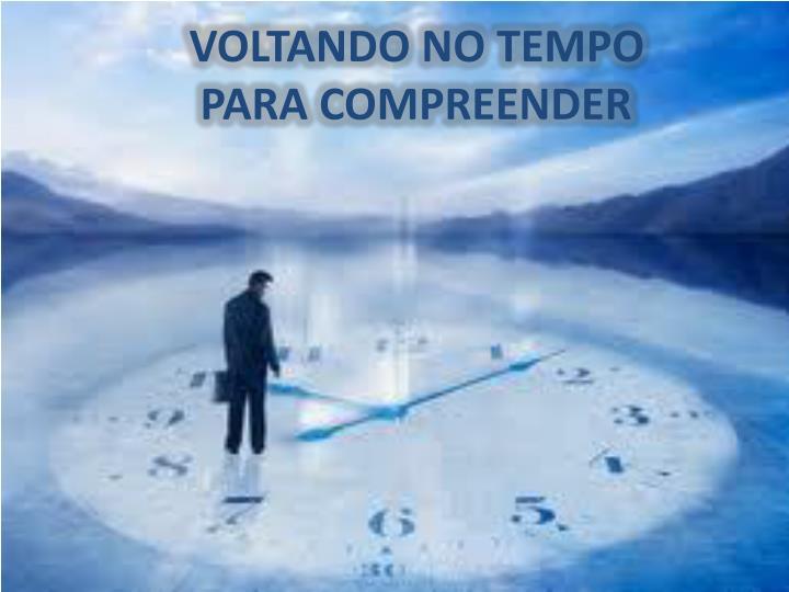 VOLTANDO NO TEMPO   PARA COMPREENDER