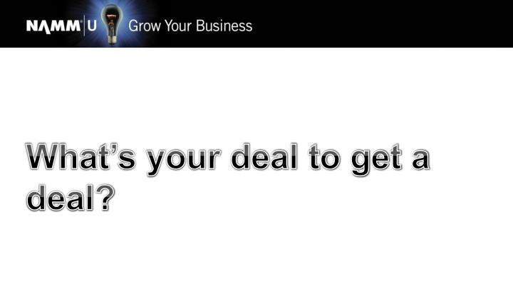 What's your deal to get a deal?