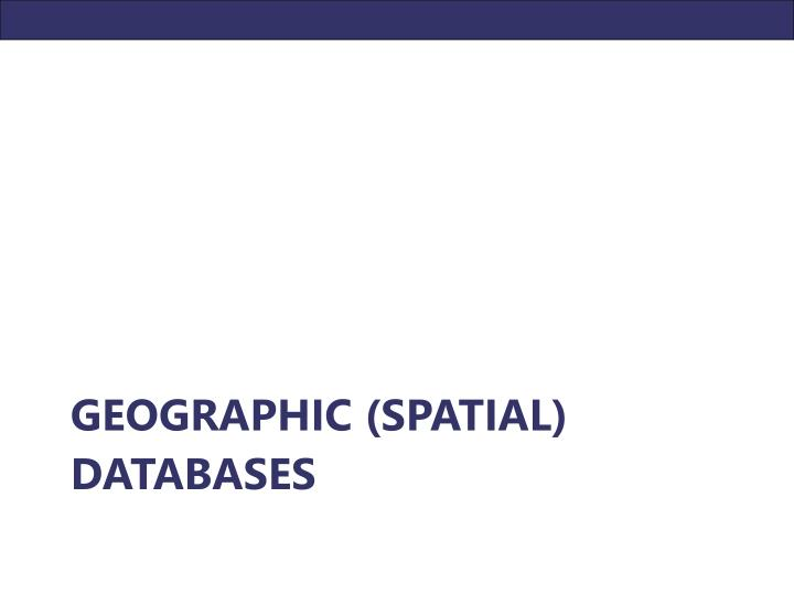 GEOGRAPHIC (SPATIAL) DATABASES