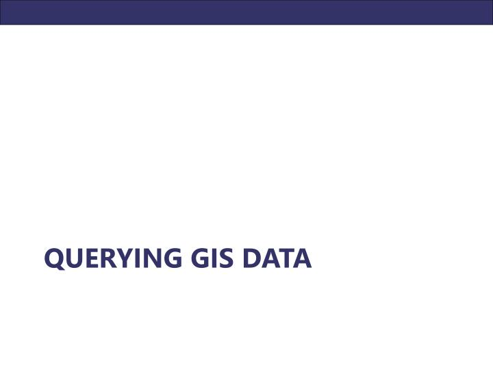 QUERYING GIS DATA