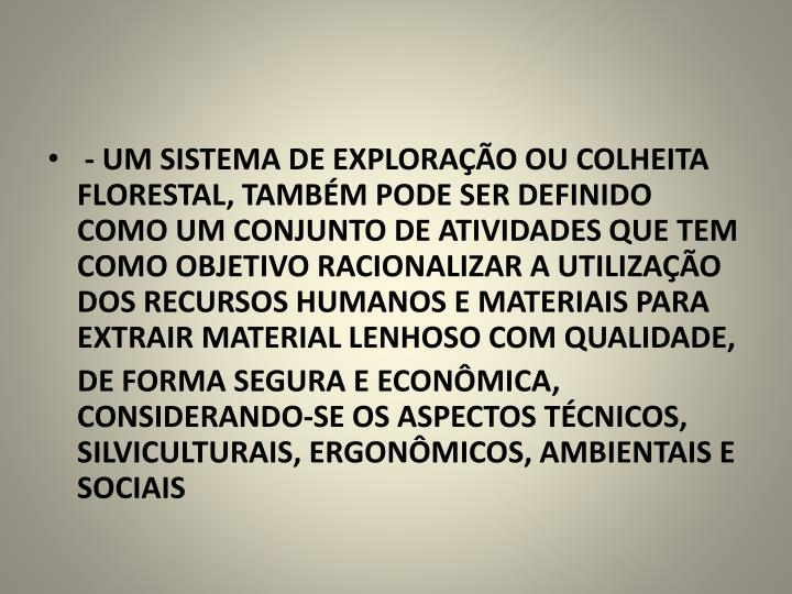 - UM SISTEMA DE EXPLORAÇÃO OU COLHEITA FLORESTAL, TAMBÉM PODE SER DEFINIDO COMO UM CONJUNTO DE ATIVIDADES QUE TEM COMO OBJETIVO RACIONALIZAR A UTILIZAÇÃO DOS RECURSOS HUMANOS E MATERIAIS PARA EXTRAIR MATERIAL