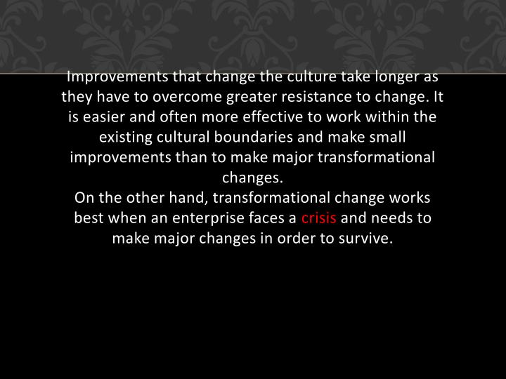 Improvements that change the culture take longer as they have to overcome greater resistance to change. It is easier and often more effective to work within the existing cultural boundaries and make small improvements than to make major transformational changes.