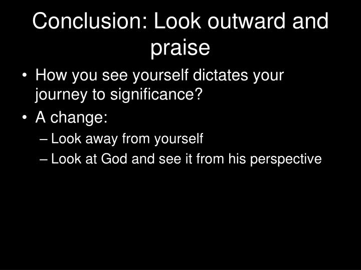 Conclusion: Look outward and praise