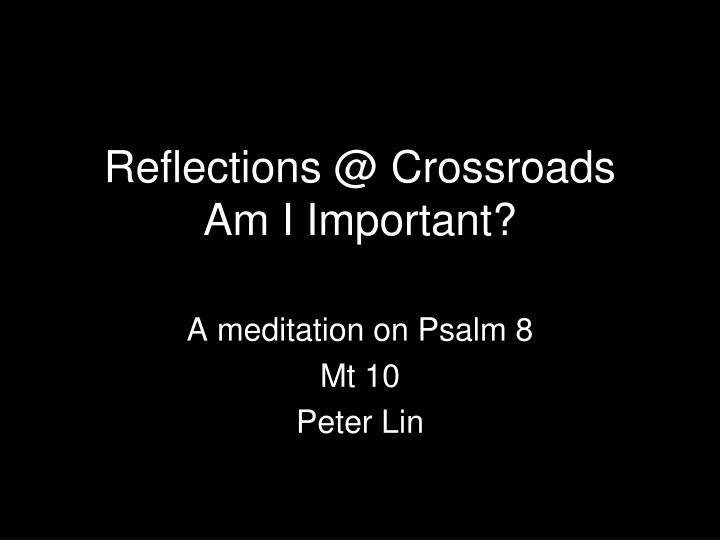 Reflections @ crossroads am i important
