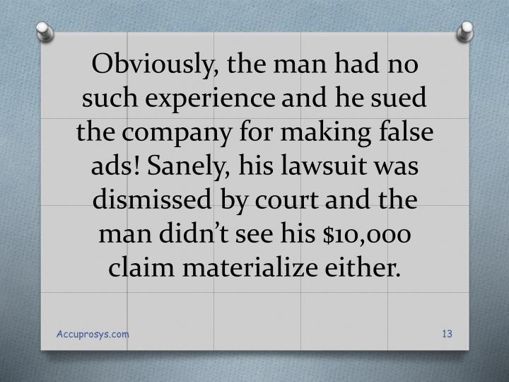 Obviously, the man had no such experience and he sued the company for making false ads! Sanely, his lawsuit was dismissed by court and the man didn't see his $10,000 claim materialize either.