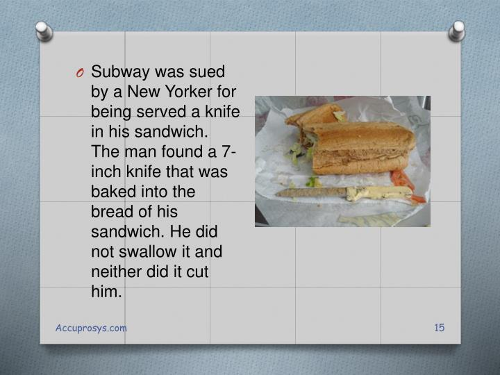 Subway was sued by a New Yorker for being served a knife in his sandwich. The man found a 7-inch knife that was baked into the bread of his sandwich. He did not swallow it and neither did it cut him.