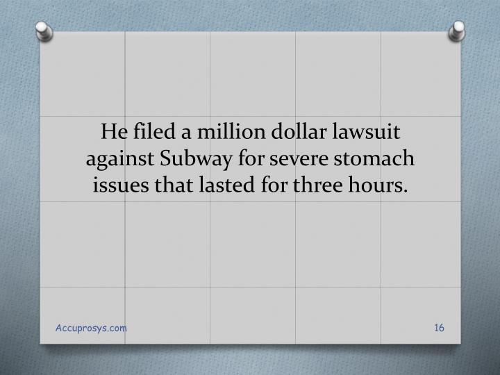 He filed a million dollar lawsuit against Subway for severe stomach issues that lasted for three hours.