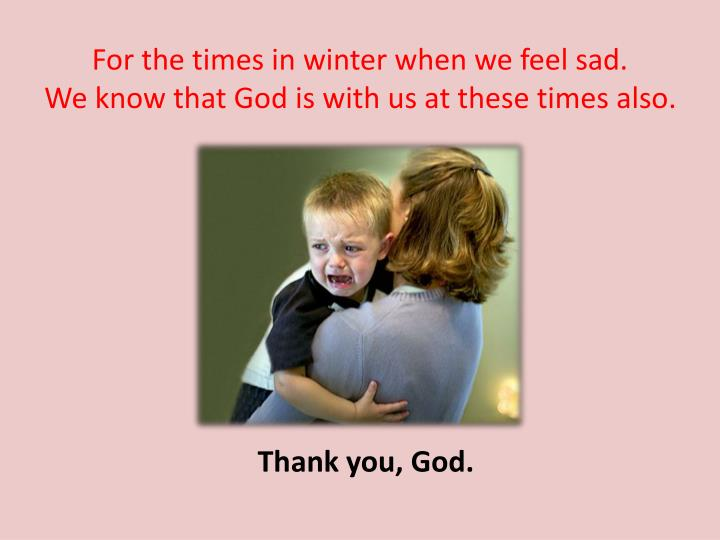 For the times in winter when we feel sad.