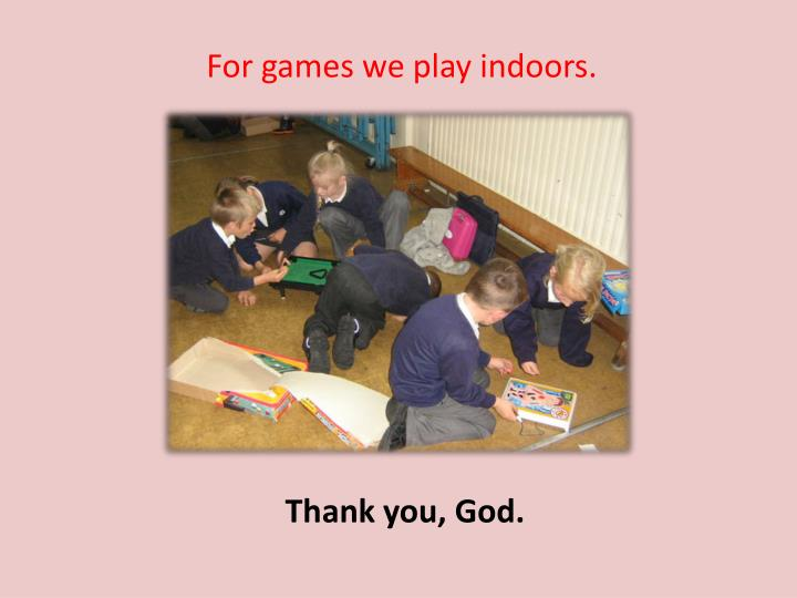 For games we play indoors.