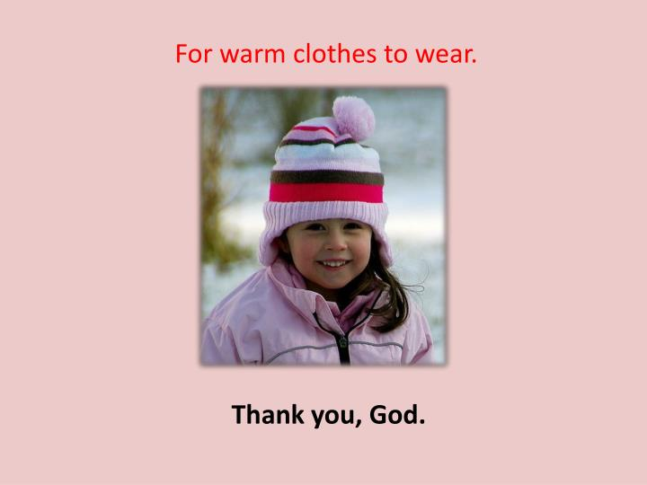 For warm clothes to wear.
