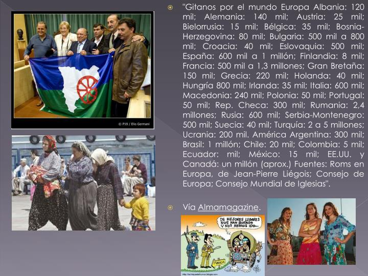 """Gitanos por el mundoEuropaAlbania: 120 mil; Alemania: 140 mil; Austria: 25 mil; Bielorrusia: 15 mil; Bélgica: 35 mil; Bosnia-Herzegovina: 80 mil; Bulgaria: 500 mil a 800 mil; Croacia: 40 mil; Eslovaquia: 500 mil; España: 600 mil a 1 millón; Finlandia: 8 mil; Francia: 500 mil a 1,3 millones; Gran Bretaña: 150 mil; Grecia: 220 mil; Holanda: 40 mil; Hungría 800 mil; Irlanda: 35 mil; Italia: 600 mil; Macedonia: 240 mil; Polonia: 50 mil; Portugal: 50 mil; Rep. Checa: 300 mil; Rumania: 2,4 millones; Rusia: 600 mil; Serbia-Montenegro: 500 mil; Suecia: 40 mil; Turquía: 2 a 5 millones; Ucrania: 200 mil. AméricaArgentina: 300 mil; Brasil: 1 millón; Chile: 20 mil; Colombia: 5 mil; Ecuador: mil; México: 15 mil; EE.UU. y Canadá: un millón (aprox.)Fuentes:Roms en Europa, de Jean-Pierre Liégois; Consejo de Europa; Consejo Mundial de Iglesias""."