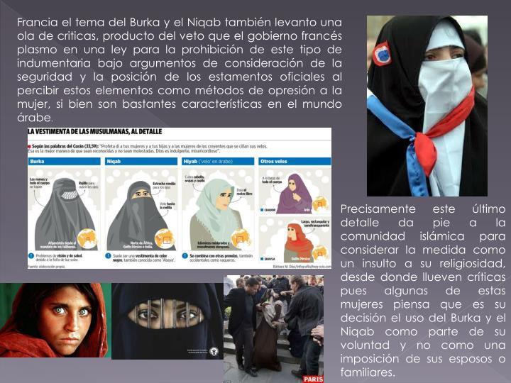 Francia el tema del Burka y el Niqab también levanto una ola de criticas, producto del veto que el gobierno francés plasmo en una ley para la prohibición de este tipo de indumentaria bajo argumentos de consideración de la seguridad y la posición de los estamentos oficiales al percibir estos elementos como métodos de opresión a la mujer, si bien son bastantes características en el mundo árabe
