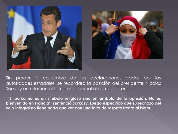 Sin perder la costumbre de las declaraciones dadas por las autoridades estadales, se recordará la posición del presidente Nicolás Sarkozy en relación al tema en especial de ambas prendas
