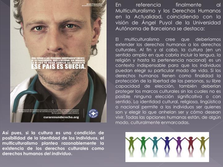 En referencia finalmente al Multiculturalismo y los Derechos Humanos en la Actualidad, coincidiendo con la visión de Ángel Puyol de la Universidad Autónoma de Barcelona se destaca: