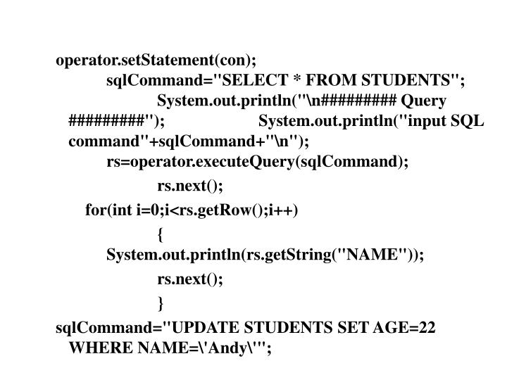 "operator.setStatement(con);			sqlCommand=""SELECT * FROM STUDENTS"";		System.out.println(""\n######### Query #########"");		System.out.println(""input SQL command""+sqlCommand+""\n"");		rs=operator.executeQuery(sqlCommand);"