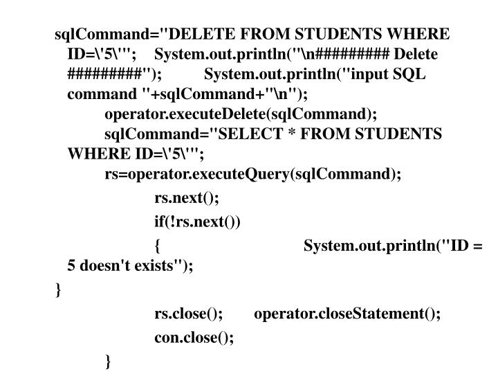 "sqlCommand=""DELETE FROM STUDENTS WHERE ID=\'5\'"";	System.out.println(""\n######### Delete #########"");	System.out.println(""input SQL command ""+sqlCommand+""\n"");	operator.executeDelete(sqlCommand);	sqlCommand=""SELECT * FROM STUDENTS WHERE ID=\'5\'"";		rs=operator.executeQuery(sqlCommand);"