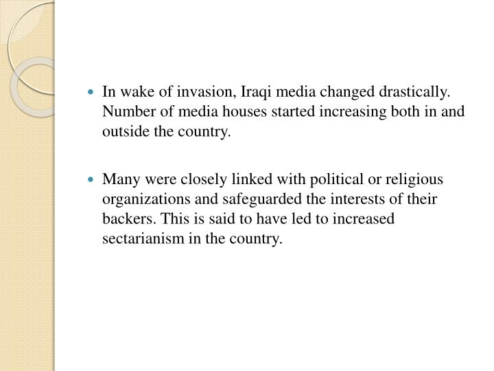 In wake of invasion, Iraqi media changed drastically. Number of media houses started increasing both in and outside the country.