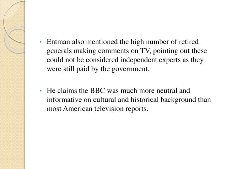 Entman also mentioned the high number of retired generals making comments on TV, pointing out these could not be considered independent experts as they were still paid by the government.