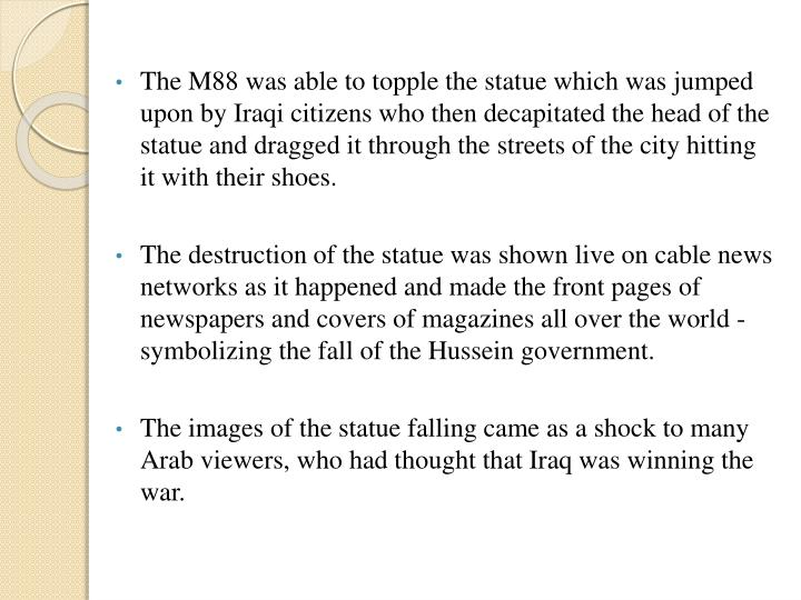 The M88 was able to topple the statue which was jumped upon by Iraqi citizens who then decapitated the head of the statue and dragged it through the streets of the city hitting it with their shoes.