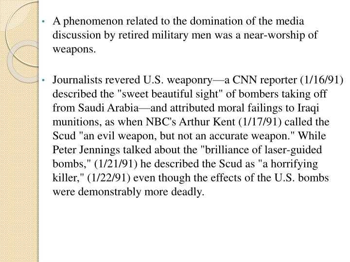 A phenomenon related to the domination of the media discussion by retired military men was a near-worship of weapons.