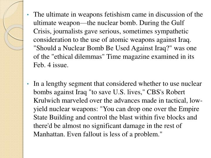 """The ultimate in weapons fetishism came in discussion of the ultimate weapon—the nuclear bomb. During the Gulf Crisis, journalists gave serious, sometimes sympathetic consideration to the use of atomic weapons against Iraq. """"Should a Nuclear Bomb Be Used Against Iraq?"""" was one of the """"ethical dilemmas"""" Time magazine examined in its Feb. 4 issue."""