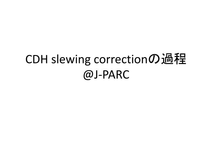 Cdh slewing correction @j parc