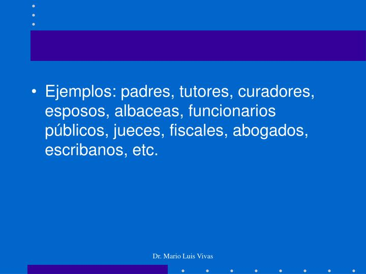 Ejemplos: padres, tutores, curadores, esposos, albaceas, funcionarios públicos, jueces, fiscales, abogados, escribanos, etc.
