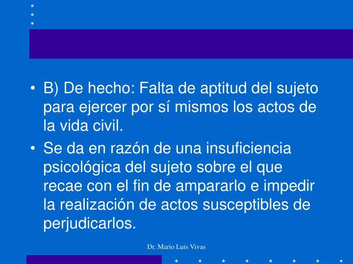 B) De hecho: Falta de aptitud del sujeto para ejercer por sí mismos los actos de la vida civil.
