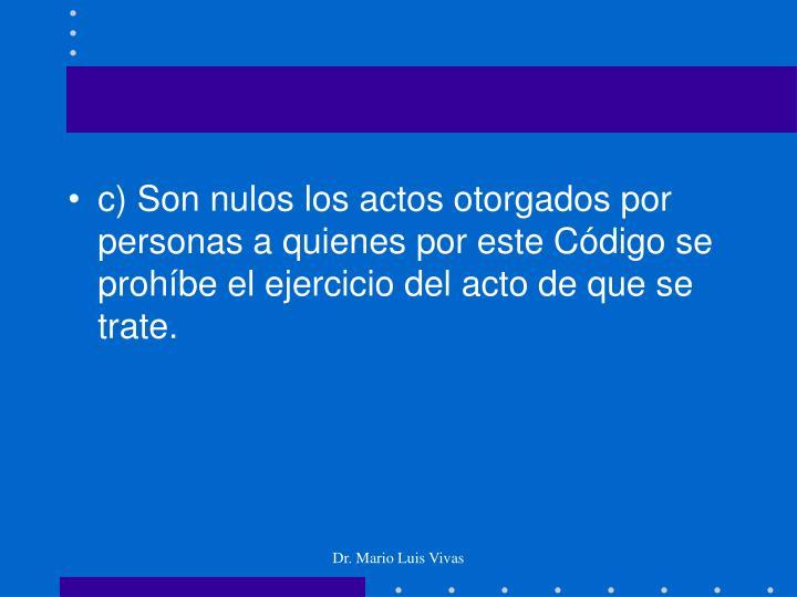 c) Son nulos los actos otorgados por personas a quienes por este Código se prohíbe el ejercicio del acto de que se trate.