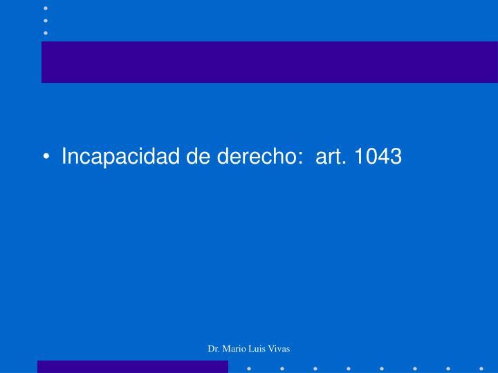 Incapacidad de derecho:  art. 1043