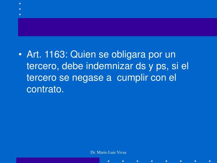 Art. 1163: Quien se obligara por un tercero, debe indemnizar ds y ps, si el tercero se negase a  cumplir con el contrato.