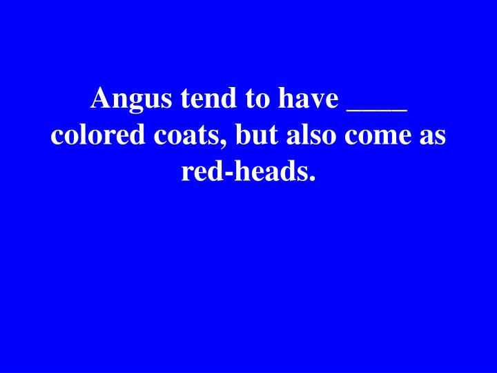 Angus tend to have ____ colored coats, but also come as red-heads.