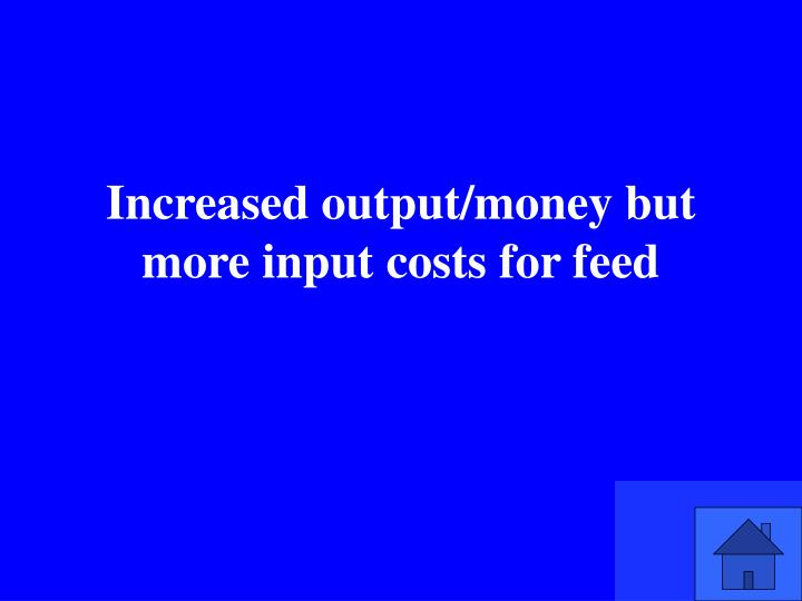 Increased output/money but more input costs for feed