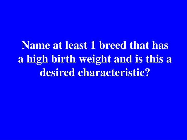 Name at least 1 breed that has a high birth weight and is this a desired characteristic?
