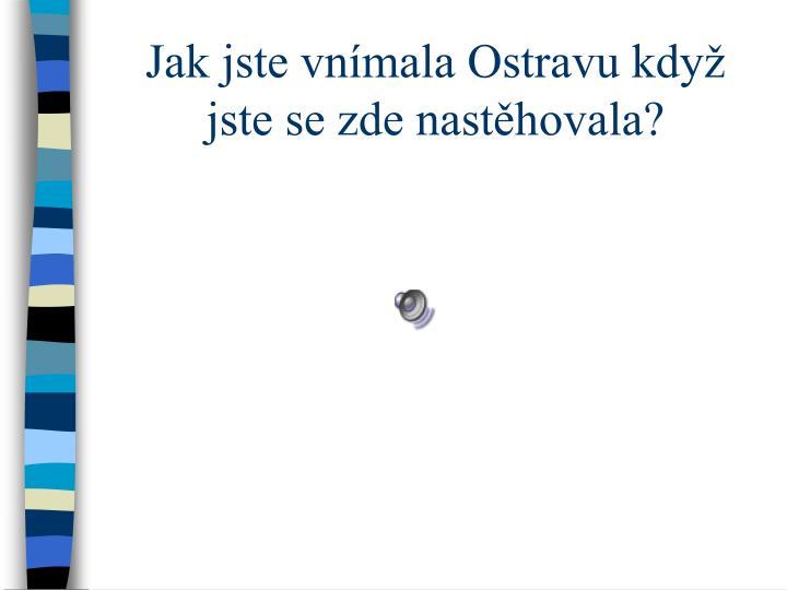 Jak jste vnímala Ostravu když jste se zde nastěhovala?