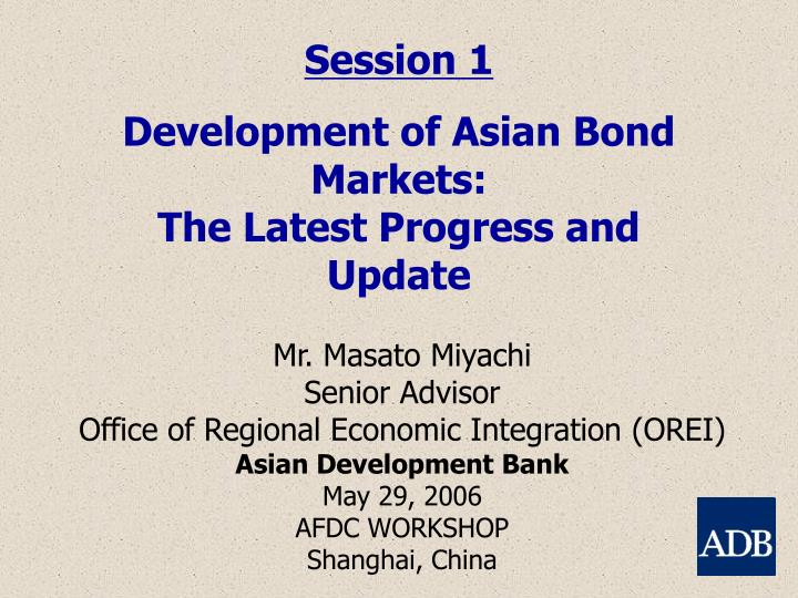 Session 1 development of asian bond markets the latest progress and update