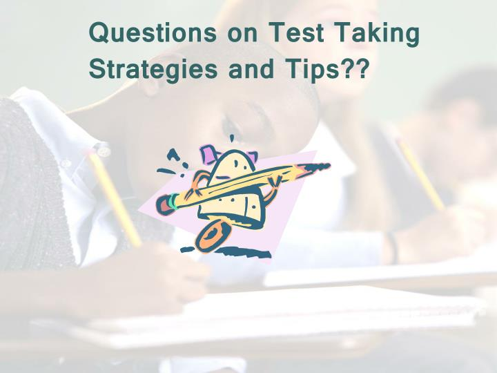 Questions on Test Taking Strategies and Tips??