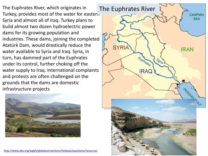 The Euphrates River, which originates in Turkey, provides most of the water for eastern Syria and almost all of Iraq. Turkey plans to build almost two dozen hydroelectric power dams for its growing population and industries. These dams, joining the completed Atatürk Dam, would drastically reduce the water available to Syria and Iraq. Syria, in turn, has dammed part of the Euphrates under its control, further choking off the water supply to Iraq. International complaints and protests are often challenged on the grounds that the dams are domestic infrastructure projects