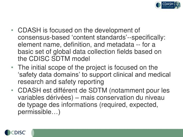 CDASH is focused on the development of consensus-based 'content standards'--specifically: element name, definition, and metadata -- for a basic set of global data collection fields based on the CDISC SDTM model