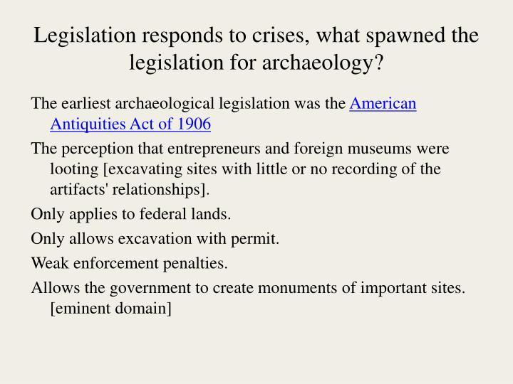 Legislation responds to crises, what spawned the legislation for archaeology?